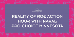 Reality of Roe Action Hour with NARAL Pro-Choice Minnesota @ The Coven | Minneapolis | Minnesota | United States
